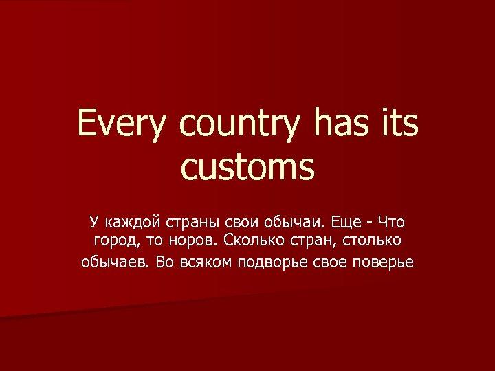 Every country has its customs У каждой страны свои обычаи. Еще - Что город,