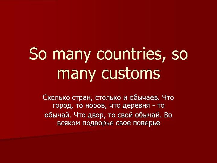 So many countries, so many customs Сколько стран, столько и обычаев. Что город, то