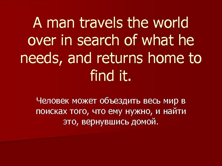 A man travels the world over in search of what he needs, and returns