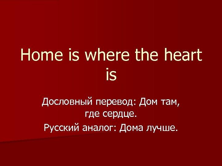 Home is where the heart is Дословный перевод: Дом там, где сердце. Русский аналог: