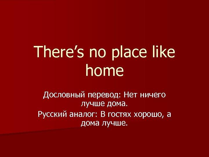 There's no place like home Дословный перевод: Нет ничего лучше дома. Русский аналог: В