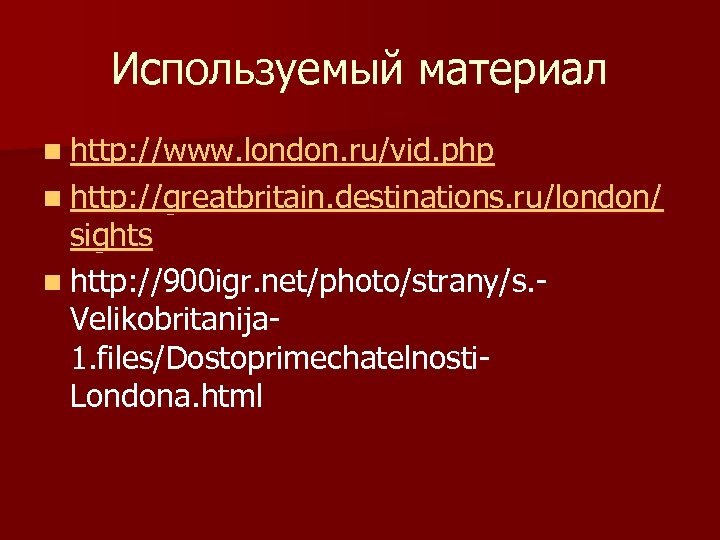 Используемый материал n http: //www. london. ru/vid. php n http: //greatbritain. destinations. ru/london/ sights