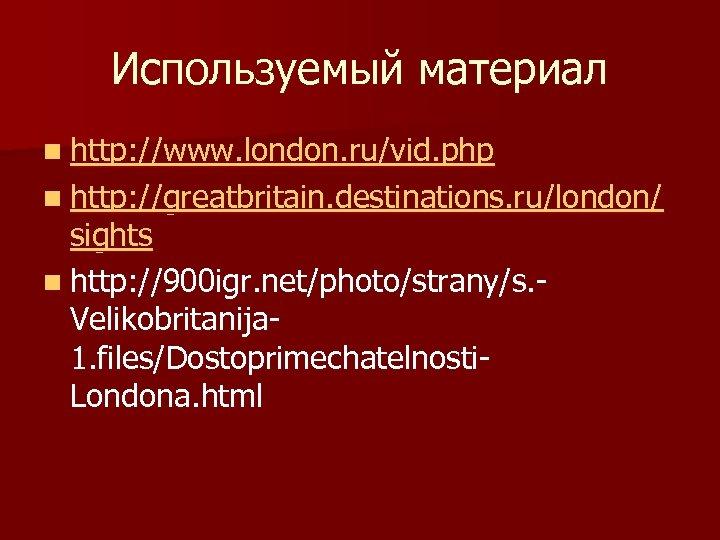 Используемый материал n http: //www. london. ru/vid. php n http: //greatbritain. destinations. ru/london/ sights