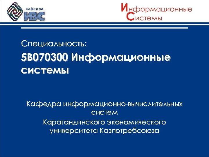 Специальность: 5 В 070300 Информационные системы Кафедра информационно-вычислительных систем Карагандинского экономического университета Казпотребсоюза
