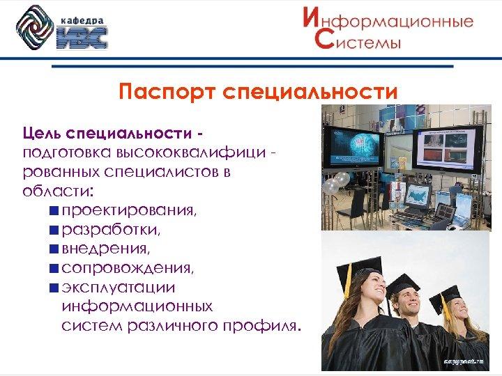 Паспорт специальности Цель специальности подготовка высококвалифици рованных специалистов в области: проектирования, разработки, внедрения, сопровождения,
