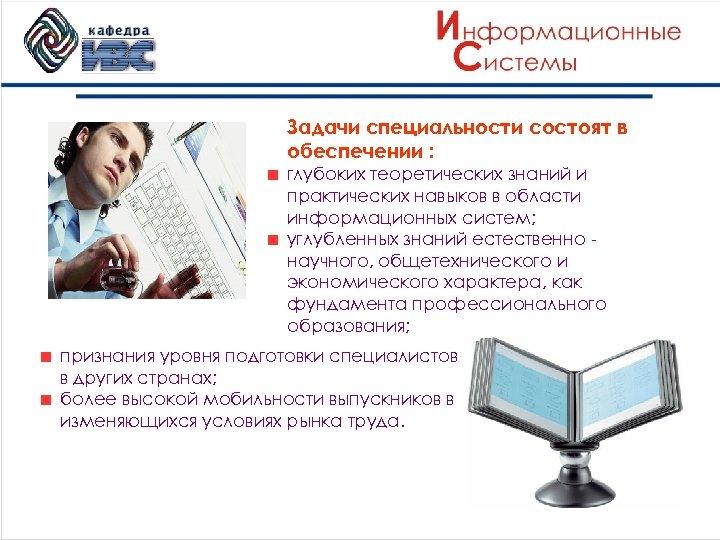 Задачи специальности состоят в обеспечении : глубоких теоретических знаний и практических навыков в области