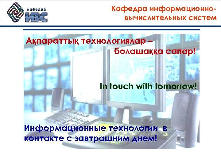 Кафедра информационновычислительных систем Ақпараттық технологиялар – болашаққа сапар! In touch with tomorrow! Информационные технологии
