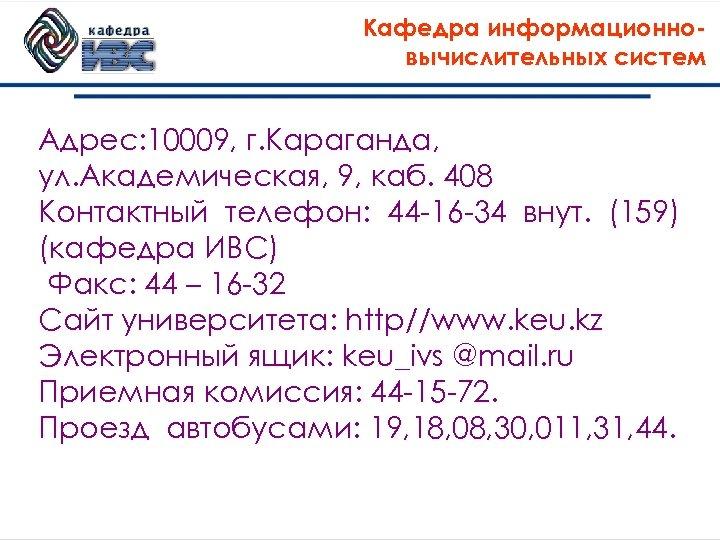 Кафедра информационновычислительных систем Адрес: 10009, г. Караганда, ул. Академическая, 9, каб. 408 Контактный телефон: