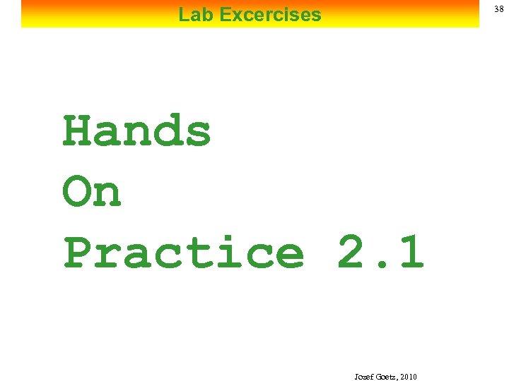 Lab Excercises 38 Hands On Practice 2. 1 Jozef Goetz, 2010