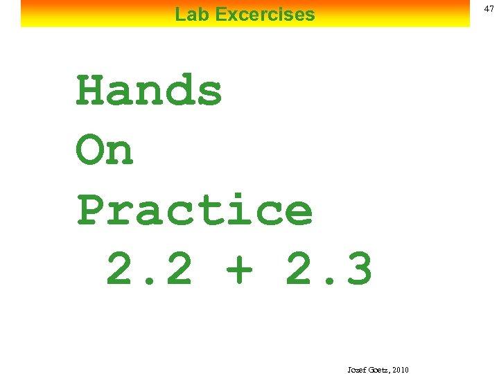 Lab Excercises 47 Hands On Practice 2. 2 + 2. 3 Jozef Goetz, 2010