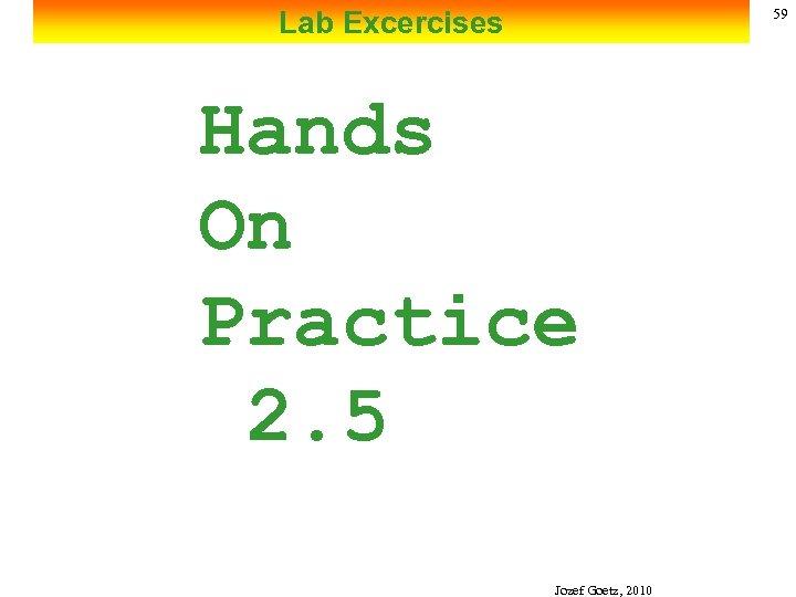 Lab Excercises 59 Hands On Practice 2. 5 Jozef Goetz, 2010