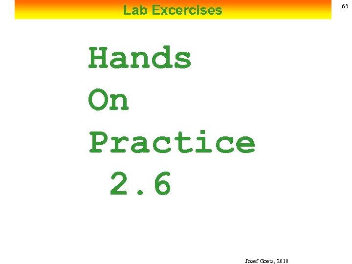 Lab Excercises 65 Hands On Practice 2. 6 Jozef Goetz, 2010