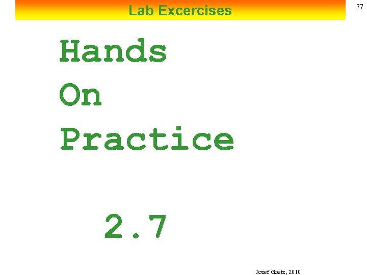 Lab Excercises 77 Hands On Practice 2. 7 Jozef Goetz, 2010