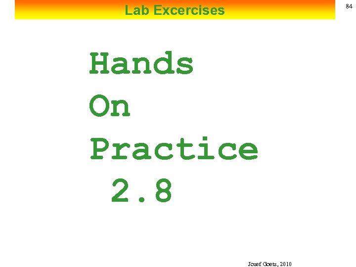 Lab Excercises 84 Hands On Practice 2. 8 Jozef Goetz, 2010