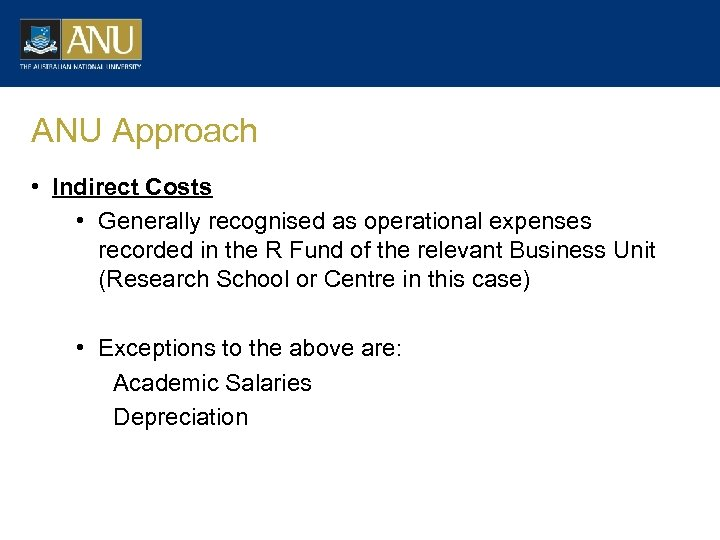 ANU Approach • Indirect Costs • Generally recognised as operational expenses recorded in the