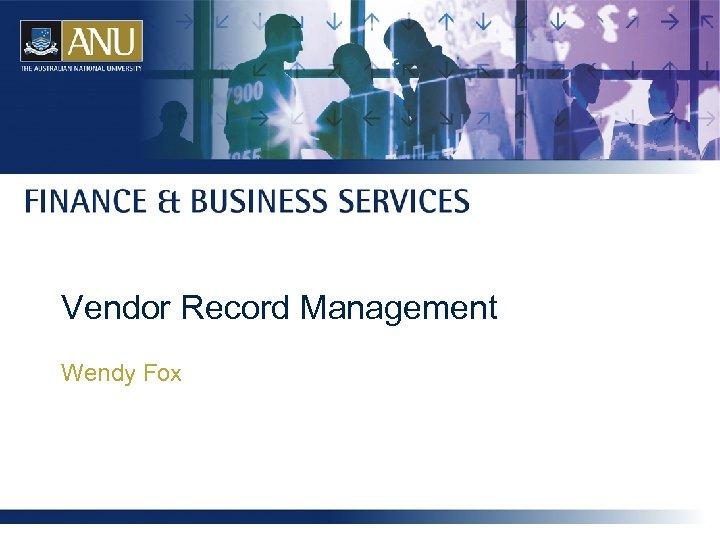 Vendor Record Management Wendy Fox