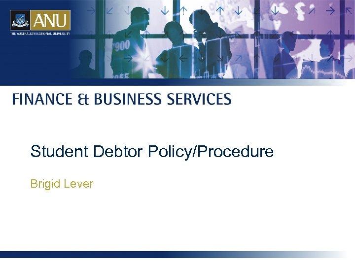 Student Debtor Policy/Procedure Brigid Lever