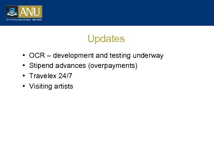 Updates • • OCR – development and testing underway Stipend advances (overpayments) Travelex 24/7