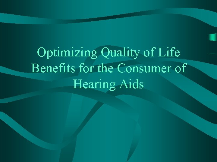 Optimizing Quality of Life Benefits for the Consumer of Hearing Aids