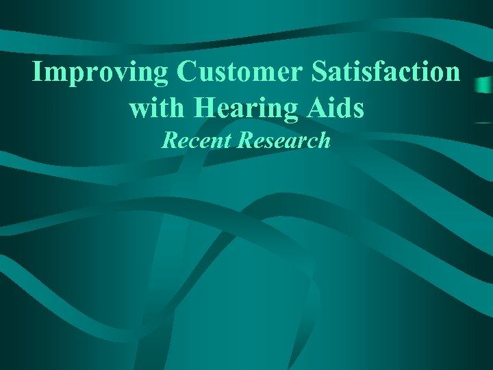 Improving Customer Satisfaction with Hearing Aids Recent Research