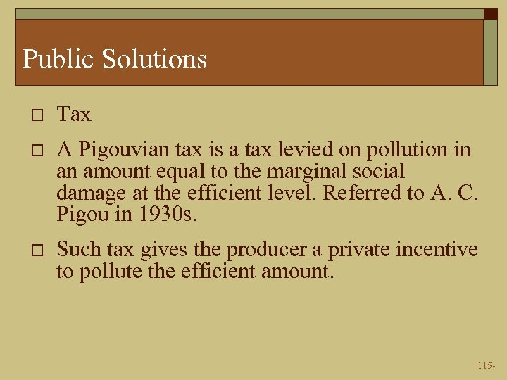 Public Solutions o Tax o A Pigouvian tax is a tax levied on pollution
