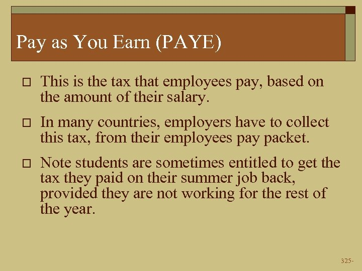 Pay as You Earn (PAYE) o This is the tax that employees pay, based