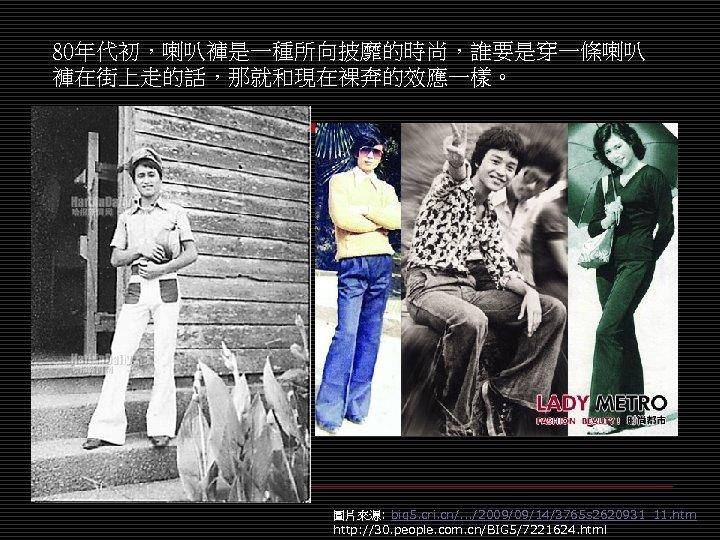 80年代初,喇叭褲是一種所向披靡的時尚,誰要是穿一條喇叭 褲在街上走的話,那就和現在裸奔的效應一樣。 圖片來源: big 5. cri. cn/. . . /2009/09/14/3765 s 2620931_11. htm http: