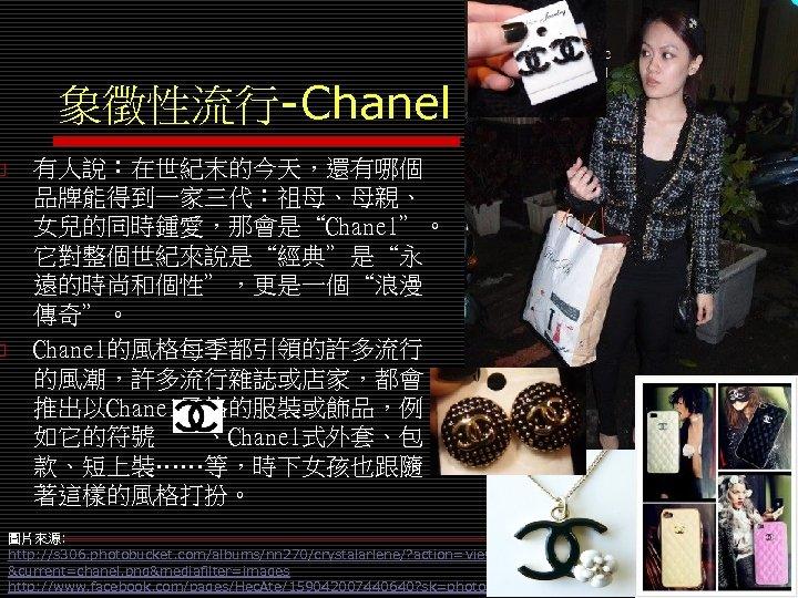 "o o 象徵性流行-Chanel 有人說:在世紀末的今天,還有哪個 品牌能得到一家三代:祖母、母親、 女兒的同時鍾愛,那會是""Chanel""。 它對整個世紀來說是""經典""是""永 遠的時尚和個性"",更是一個""浪漫 傳奇""。 Chanel的風格每季都引領的許多流行 的風潮,許多流行雜誌或店家,都會 推出以Chanel風格的服裝或飾品,例 如它的符號  、Chanel式外套、包 款、短上裝……等,時下女孩也跟隨"