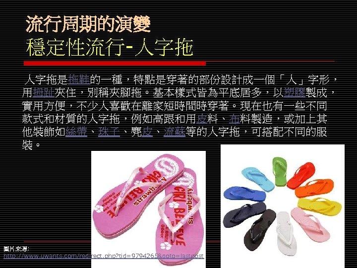 流行周期的演變 穩定性流行-人字拖 人字拖是拖鞋的一種,特點是穿著的部份設計成一個「人」字形, 用拇趾夾住,別稱夾腳拖。基本樣式皆為平底居多,以塑膠製成, 實用方便,不少人喜歡在離家短時間時穿著。現在也有一些不同 款式和材質的人字拖,例如高跟和用皮料、布料製造,或加上其 他裝飾如絲帶、珠子、麂皮、流蘇等的人字拖,可搭配不同的服 裝。 圖片來源: http: //www. uwants. com/redirect. php?
