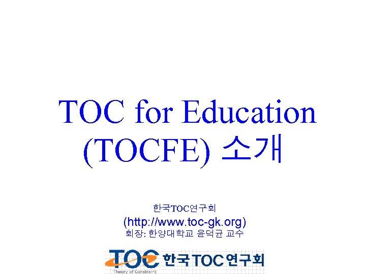 TOC for Education (TOCFE) 소개 한국TOC연구회 (http: //www. toc-gk. org) 회장: 한양대학교 윤덕균 교수