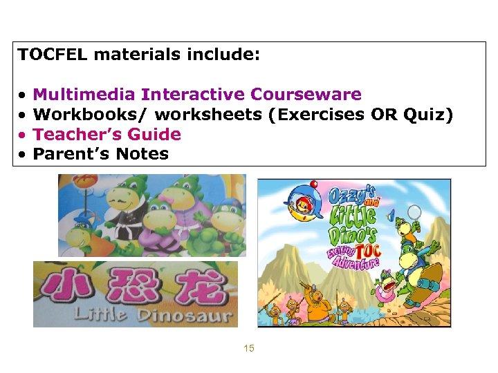 TOCFEL materials include: • • Multimedia Interactive Courseware Workbooks/ worksheets (Exercises OR Quiz) Teacher's