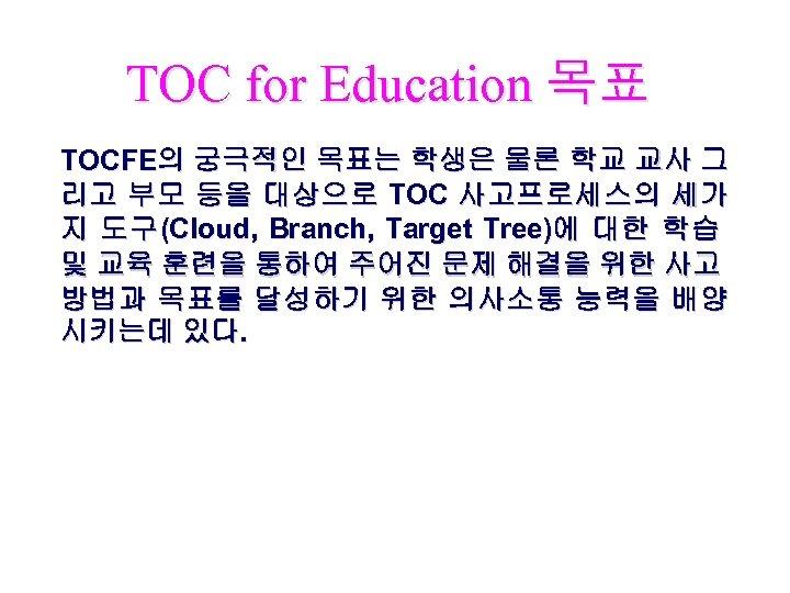 TOC for Education 목표 TOCFE의 궁극적인 목표는 학생은 물론 학교 교사 그 리고 부모