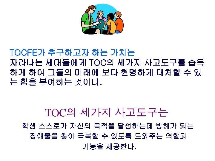 TOCFE가 추구하고자 하는 가치는 자라나는 세대들에게 TOC의 세가지 사고도구를 습득 하게 하여 그들의 미래에