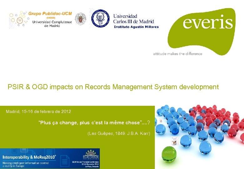 PSIR & OGD impacts on Records Management System development Madrid, 15 -16 de febrero