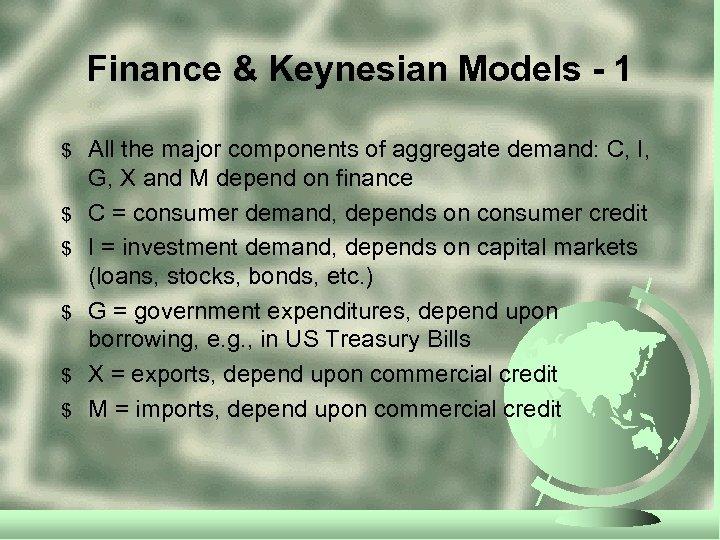 Finance & Keynesian Models - 1 $ $ $ All the major components of
