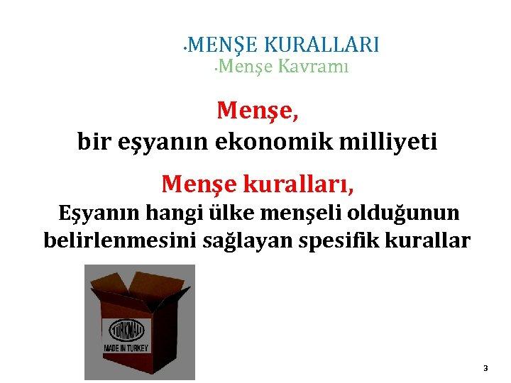 • MENŞE KURALLARI • Menşe Kavramı Menşe, bir eşyanın ekonomik milliyeti Menşe kuralları,