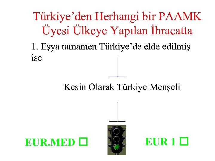 Türkiye'den Herhangi bir PAAMK Üyesi Ülkeye Yapılan İhracatta 1. Eşya tamamen Türkiye'de elde edilmiş