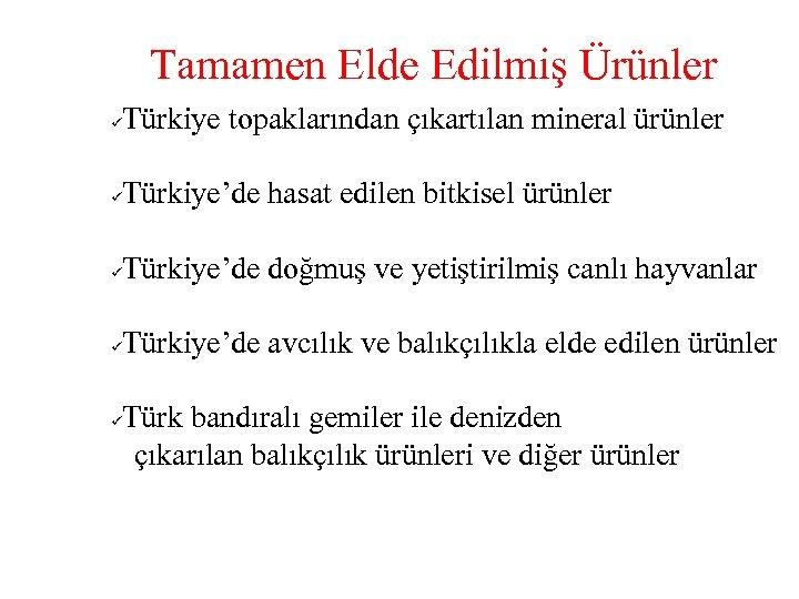 Tamamen Elde Edilmiş Ürünler Türkiye topaklarından çıkartılan mineral ürünler ü Türkiye'de hasat edilen bitkisel