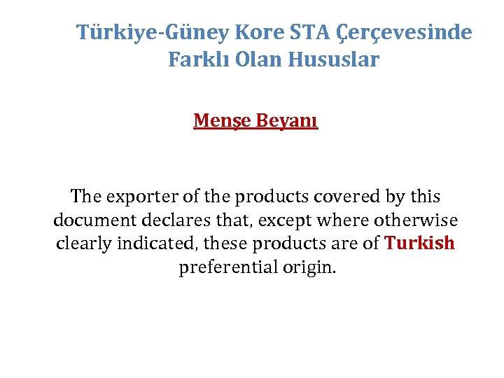 Türkiye-Güney Kore STA Çerçevesinde Farklı Olan Hususlar Menşe Beyanı The exporter of the products