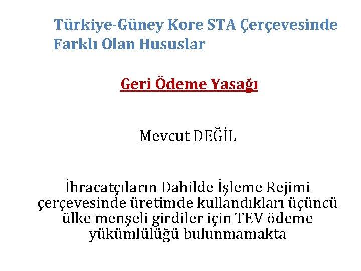 Türkiye-Güney Kore STA Çerçevesinde Farklı Olan Hususlar Geri Ödeme Yasağı Mevcut DEĞİL İhracatçıların Dahilde
