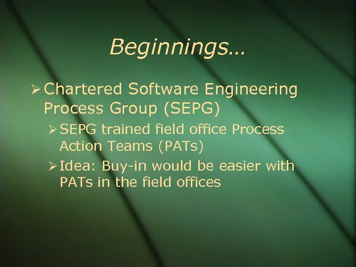 Beginnings… Chartered Software Engineering Process Group (SEPG) SEPG trained field office Process Action Teams