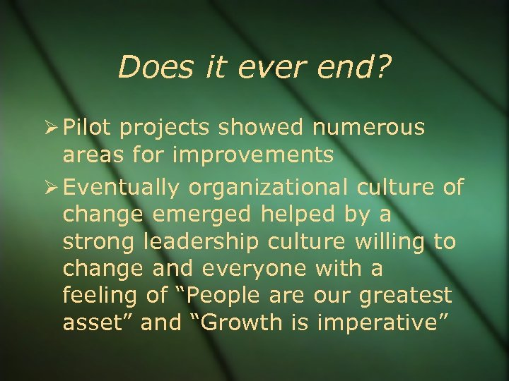 Does it ever end? Pilot projects showed numerous areas for improvements Eventually organizational culture