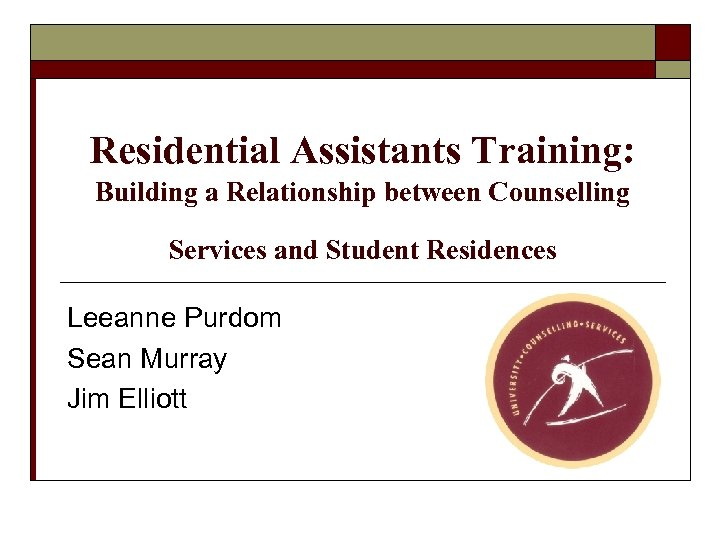 Residential Assistants Training: Building a Relationship between Counselling Services and Student Residences Leeanne Purdom