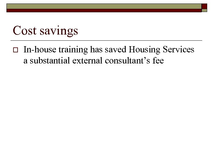 Cost savings o In-house training has saved Housing Services a substantial external consultant's fee