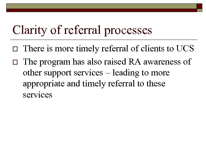 Clarity of referral processes o o There is more timely referral of clients to