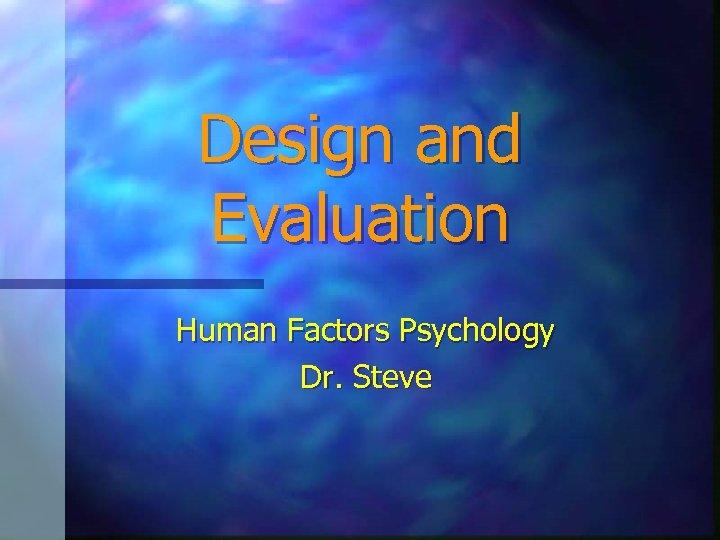 Design and Evaluation Human Factors Psychology Dr. Steve