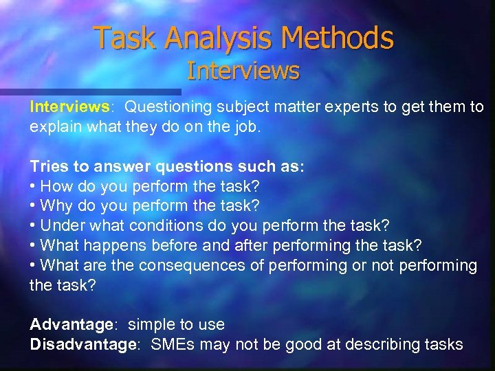Task Analysis Methods Interviews: Questioning subject matter experts to get them to explain what