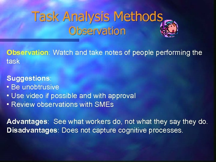 Task Analysis Methods Observation: Watch and take notes of people performing the task Suggestions: