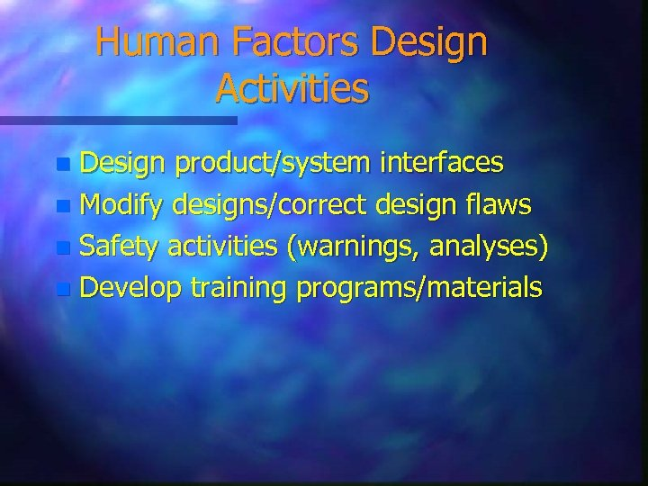 Human Factors Design Activities Design product/system interfaces n Modify designs/correct design flaws n Safety