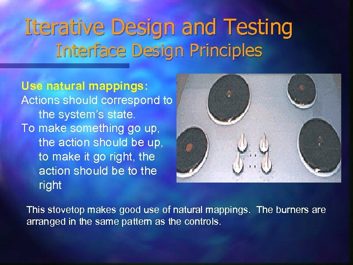 Iterative Design and Testing Interface Design Principles Use natural mappings: Actions should correspond to